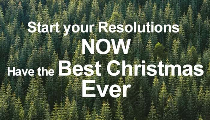 Start your Resolutions Now & Have the Best Christmas Ever